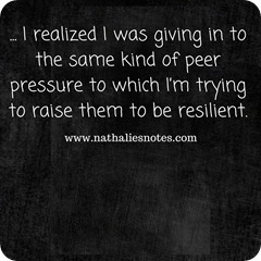 I realized I was giving in to the same kind of peer pressure to which I'm trying to raise them to be resilient.